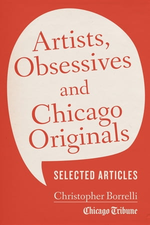 Artists,  Obsessives and Chicago Originals Selected Articles