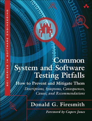 Common System and Software Testing Pitfalls How to Prevent and Mitigate Them: Descriptions,  Symptoms,  Consequences,  Causes,  and Recommendations