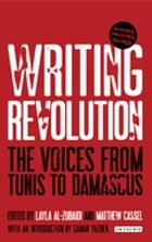 Writing Revolution: The Voices from Tunis to Damascus by Matthew Cassel