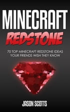 Minecraft Redstone: 70 Top Minecraft Redstone Ideas Your Friends Wish They Know by Jason Scotts