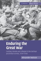 Enduring the Great War: Combat, Morale and Collapse in the German and British Armies, 1914 1918