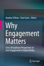 Why Engagement Matters: Cross-Disciplinary Perspectives of User Engagement in Digital Media by Heather O'Brien