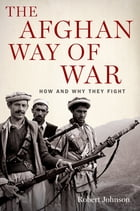 The Afghan Way of War: How and Why They Fight by Robert Johnson
