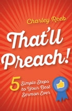 That'll Preach!: 5 Simple Steps to Your Best Sermon Ever by Charley Reeb