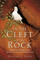 In the Cleft of the Rock: Insights into the Blood of Jesus, Resurrection Power, and Saving the Soul by Michael J. Webb