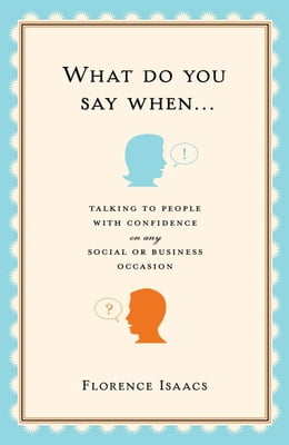 Book What Do You Say When . . .: Talking to People with Confidence on Any Social or Business Occasion by Florence Isaacs