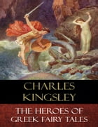 The Heroes of Greek Fairy Tales: Illustrated by Charles Kingsley