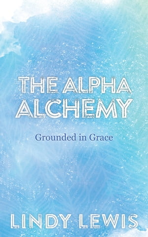 The Alpha Alchemy: Grounded in Grace by Lindy Lewis