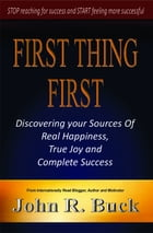 First Thing First: Discovering Your Sources of Real Happiness, True Joy and Complete Success