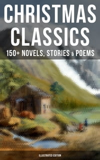 CHRISTMAS CLASSICS: 150+ Novels, Stories & Poems (Illustrated Edition): A Christmas Carol, The Gift…