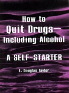How to Quit Drugs—Including Alcohol: A Self Starter by L. Douglas Taylor