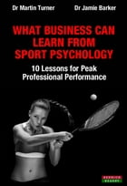 What Business Can Learn From Sport Psychology: Ten Lessons for Peak Professional Performance by Dr Martin Turner