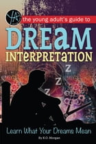 The Young Adult's Guide to Dream Interpretation: Learn What Your Dreams Mean by K.O. Morgan