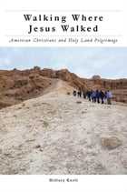 Walking Where Jesus Walked: American Christians and Holy Land Pilgrimage by Hillary Kaell