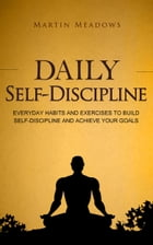 Daily Self-Discipline: Everyday Habits and Exercises to Build Self-Discipline and Achieve Your Goals by Martin Meadows