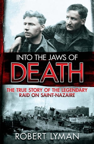 Into the Jaws of Death The True Story of the Legendary Raid on Saint-Nazaire