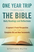 A One Year Trip through the Bible--Daily Readings and Reflections: A Layman's Fresh Perspective on the Complete Old and New Testaments by Stephen Ruth