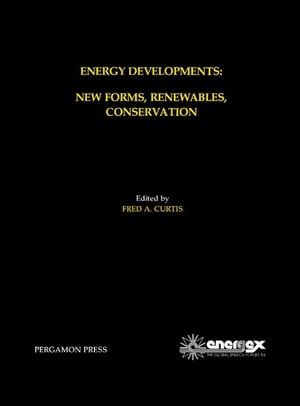 Energy Developments: New Forms, Renewables, Conservation: Proceedings of ENERGEX '84, The Global Energy Forum, Regina, Saskatchewan, Canada, May 14-19, 1984 by Fred A. Curtis