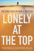 Lonely at the Top: The High Cost of Men's Success by Thomas Joiner, Ph.D.