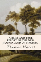 A Brief and True Report of the New Found Land of Virginia by Thomas Hariot
