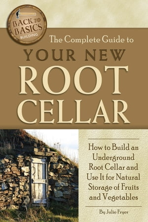 The Complete Guide to Your New Root Cellar: How to Build an Underground Root Cellar and Use It for Natural Storage of Fruits and Vegetables