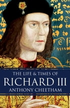 The Life and Times of Richard III by Anthony Cheetham
