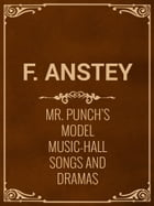 Mr. Punch's Model Music-Hall Songs And Dramas by F. Anstey