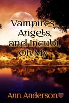 Vampires and Angels and Incubi, Oh My by Ann Anderson