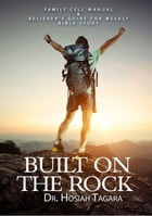 BUILT ON THE ROCK:Family Cell Manual&Believer's Guide For Weekly Bible Study by Hosiah Tagara