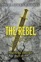 The Rebel: A Maeve'ra Trilogy Short Story by Amelia Atwater-Rhodes