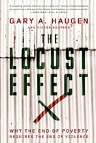 The Locust Effect: Why the End of Poverty Requires the End of Violence by Gary A. Haugen