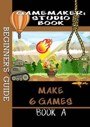 Game Maker Studio Book - A Beginner's Guide Learn The Basics of GameMaker Studio
