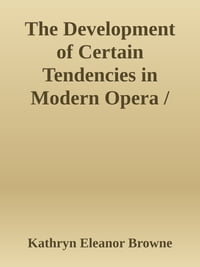 The Development of Certain Tendencies in Modern Opera / Thesis for the degree of Bachelor of Music