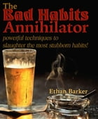 The Bad Habits Annihilator: Powerful Techniques To Slaughter The Most Stubborn Habits! by ethanbarker