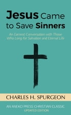 Jesus Came to Save Sinners: An Earnest Conversation with Those Who Long for Salvation and Eternal Life by Charles H. Spurgeon