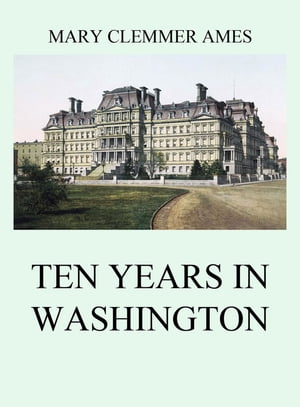 Ten Years In Washington by Mary Clemmer Ames