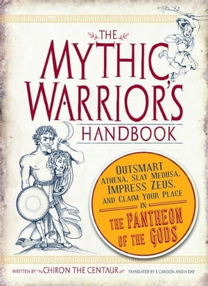 The Mythic Warrior's Handbook Outsmart Athena,  Slay Medusa,  Impress Zeus,  and Claim Your Place in the Pantheon of the Gods
