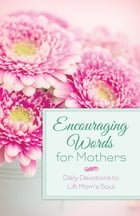 Encouraging Words for Mothers: Daily Devotions to Lift Mom's Soul