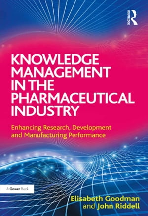 Knowledge Management in the Pharmaceutical Industry Enhancing Research,  Development and Manufacturing Performance