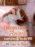 ORDINARY ANGELS: A Novel of Love and Loss after World War Two by Joan La Blanc