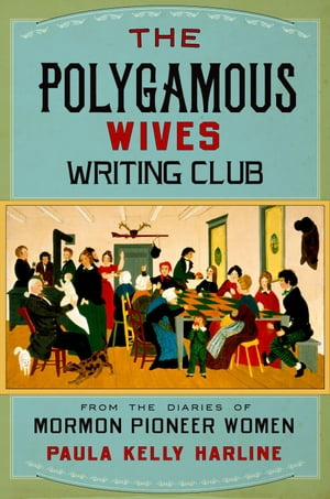 The Polygamous Wives Writing Club From the Diaries of Mormon Pioneer Women