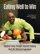 Eating Well to Win: Inspired Living Through Inspired Cooking by Richard Ingraham