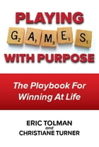 Playing Games with Purpose: The Playbook for Winning at Life by Eric Tolman