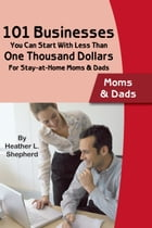 101 Businesses You Can Start With Less Than One Thousand Dollars: For Stay-at-Home Moms and Dads by Heather Shepard