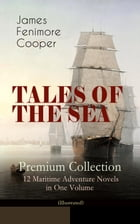 TALES OF THE SEA – Premium Collection: 12 Maritime Adventure Novels in One Volume (Illustrated): Including the Biography of the Author and His Persona by James Fenimore Cooper