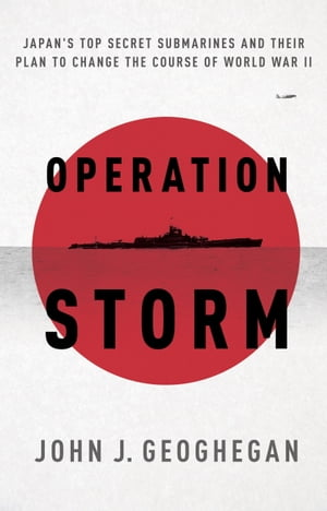 Operation Storm Japan's Top Secret Submarines and Its Plan to Change the Course of World War II
