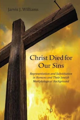 Book Christ Died for Our Sins: Representation and Substitution in Romans and Their Jewish Martyrological… by Williams, Jarvis