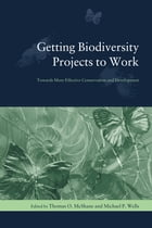 Getting Biodiversity Projects to Work: Towards More Effective Conservation and Development by Thomas O. McShane