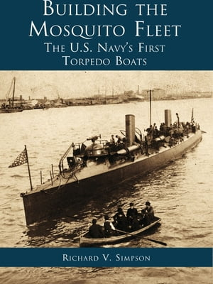 Building the Mosquito Fleet The US Navy's First Torpedo Boats