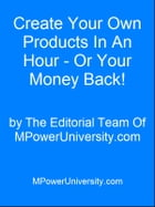 Create Your Own Products In An Hour - Or Your Money Back! by Editorial Team Of MPowerUniversity.com